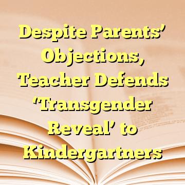 Despite Parents' Objections, Teacher Defends 'Transgender Reveal' to Kindergartners