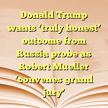 Donald Trump wants 'truly honest' outcome from Russia probe as Robert Mueller 'convenes grand jury'