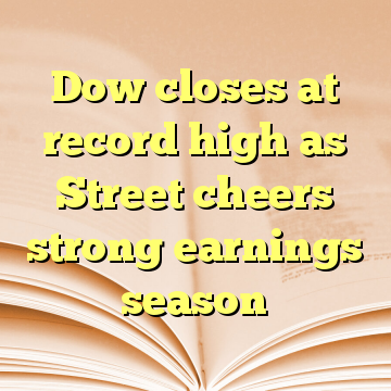Dow closes at record high as Street cheers strong earnings season