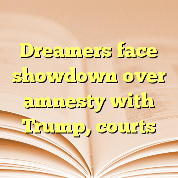 Dreamers face showdown over amnesty with Trump, courts