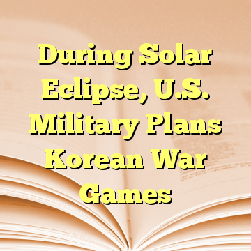 During Solar Eclipse, U.S. Military Plans Korean War Games