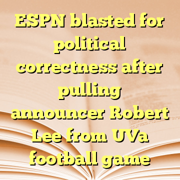 ESPN blasted for political correctness after pulling announcer Robert Lee from UVa football game