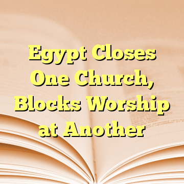 Egypt Closes One Church, Blocks Worship at Another