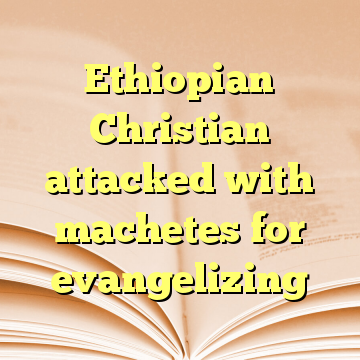 Ethiopian Christian attacked with machetes for evangelizing