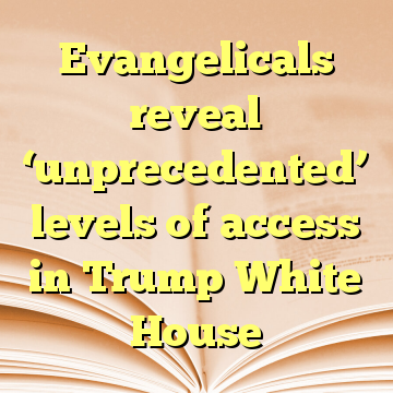 Evangelicals reveal 'unprecedented' levels of access in Trump White House