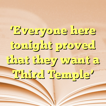 'Everyone here tonight proved that they want a Third Temple'