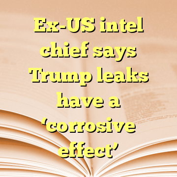 Ex-US intel chief says Trump leaks have a 'corrosive effect'