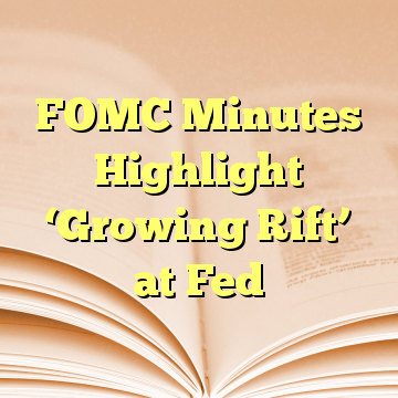 FOMC Minutes Highlight 'Growing Rift' at Fed