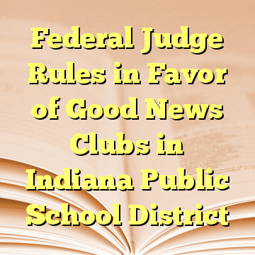 Federal Judge Rules in Favor of Good News Clubs in Indiana Public School District