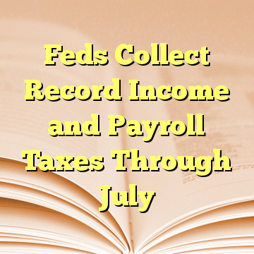 Feds Collect Record Income and Payroll Taxes Through July