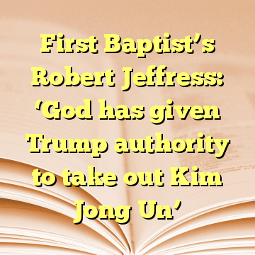 First Baptist's Robert Jeffress: 'God has given Trump authority to take out Kim Jong Un'