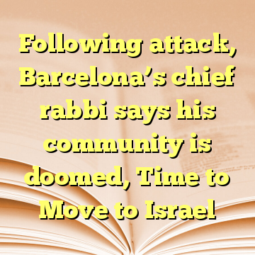 Following attack, Barcelona's chief rabbi says his community is doomed, Time to Move to Israel