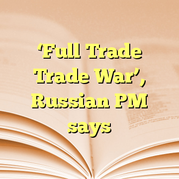 'Full Trade Trade War', Russian PM says