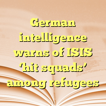 German intelligence warns of ISIS 'hit squads' among refugees