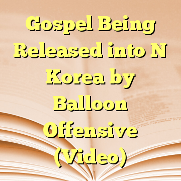 Gospel Being Released into N Korea by Balloon Offensive (Video)