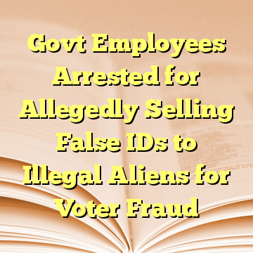 Govt Employees Arrested for Allegedly Selling False IDs to Illegal Aliens for Voter Fraud