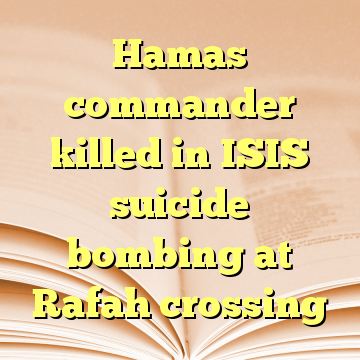 Hamas commander killed in ISIS suicide bombing at Rafah crossing