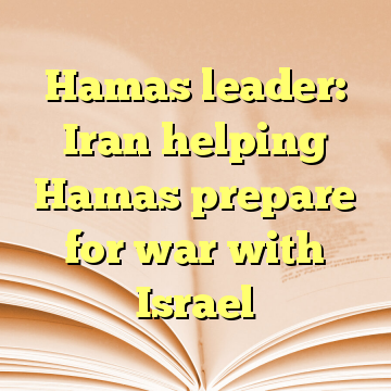 Hamas leader: Iran helping Hamas prepare for war with Israel
