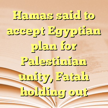 Hamas said to accept Egyptian plan for Palestinian unity, Fatah holding out