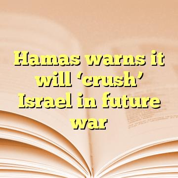 Hamas warns it will 'crush' Israel in future war