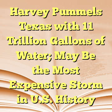 Harvey Pummels Texas with 11 Trillion Gallons of Water; May Be the Most Expensive Storm in U.S. History