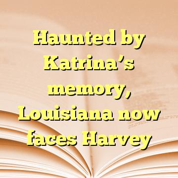 Haunted by Katrina's memory, Louisiana now faces Harvey