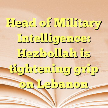 Head of Military Intelligence: Hezbollah is tightening grip on Lebanon
