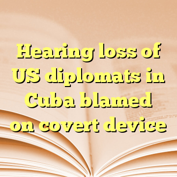 Hearing loss of US diplomats in Cuba blamed on covert device
