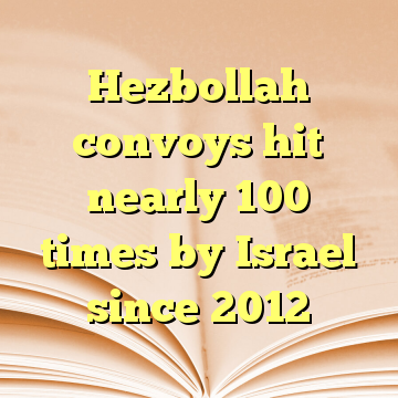Hezbollah convoys hit nearly 100 times by Israel since 2012