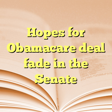 Hopes for Obamacare deal fade in the Senate