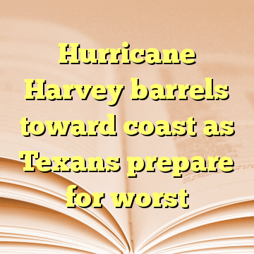 Hurricane Harvey barrels toward coast as Texans prepare for worst