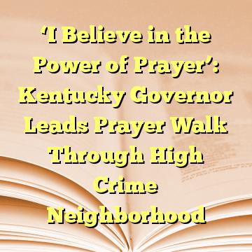 'I Believe in the Power of Prayer': Kentucky Governor Leads Prayer Walk Through High Crime Neighborhood