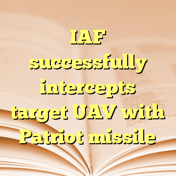 IAF successfully intercepts target UAV with Patriot missile