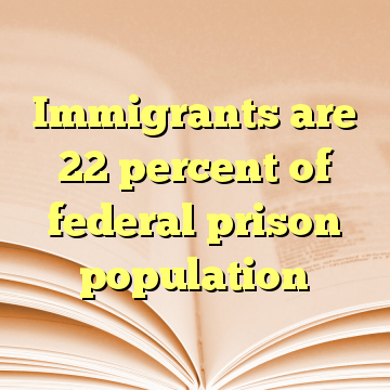 Immigrants are 22 percent of federal prison population