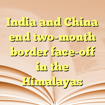 India and China end two-month border face-off in the Himalayas