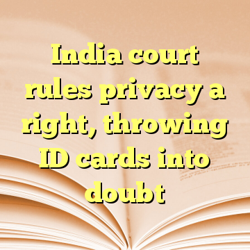 India court rules privacy a right, throwing ID cards into doubt