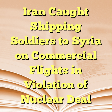 Iran Caught Shipping Soldiers to Syria on Commercial Flights in Violation of Nuclear Deal