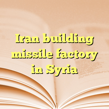 Iran building missile factory in Syria