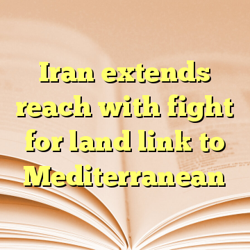 Iran extends reach with fight for land link to Mediterranean