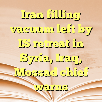 Iran filling vacuum left by IS retreat in Syria, Iraq, Mossad chief warns