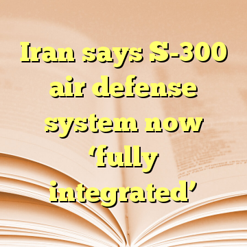 Iran says S-300 air defense system now 'fully integrated'