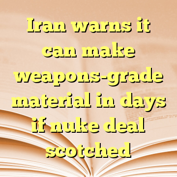 Iran warns it can make weapons-grade material in days if nuke deal scotched