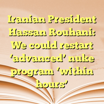 Iranian President Hassan Rouhani: We could restart 'advanced' nuke program 'within hours'