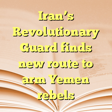 Iran's Revolutionary Guard finds new route to arm Yemen rebels
