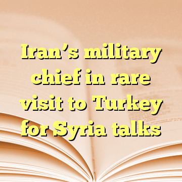 Iran's military chief in rare visit to Turkey for Syria talks