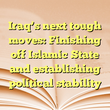 Iraq's next tough moves: Finishing off Islamic State and establishing political stability