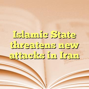 Islamic State threatens new attacks in Iran