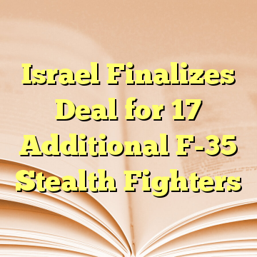 Israel Finalizes Deal for 17 Additional F-35 Stealth Fighters