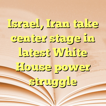 Israel, Iran take center stage in latest White House power struggle