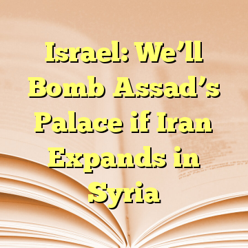 Israel: We'll Bomb Assad's Palace if Iran Expands in Syria